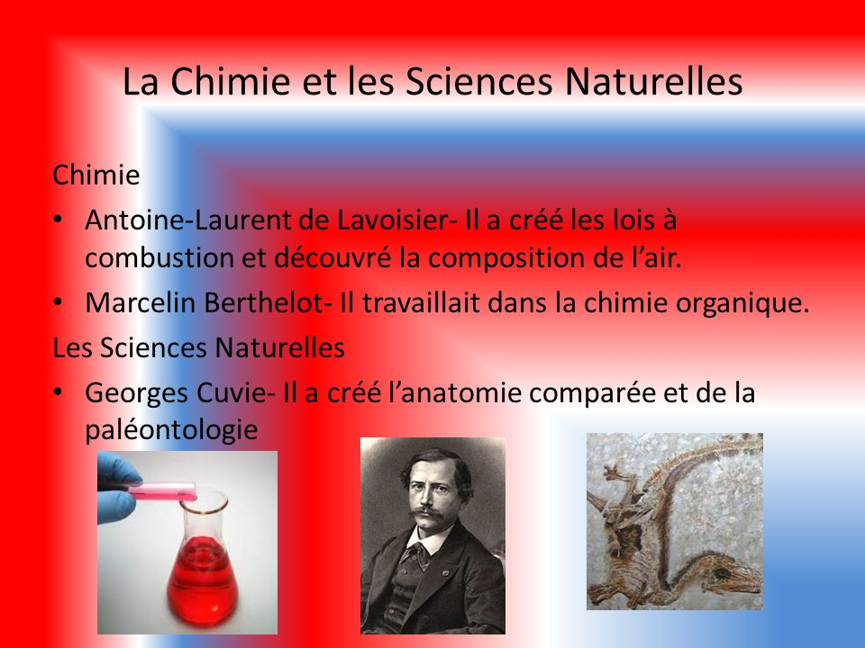La Chimie et les Sciences Naturelles Chimie Antoine-Laurent de Lavoisier- Il a créé les lois à combustion et découvré la composition de lair. Marcelin