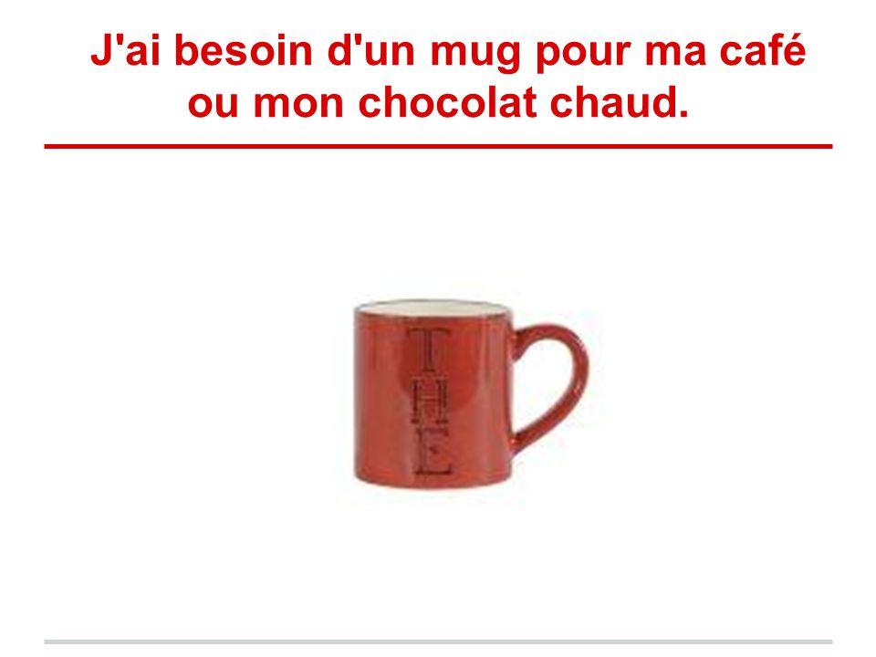 J'ai besoin d'un mug pour ma café ou mon chocolat chaud.