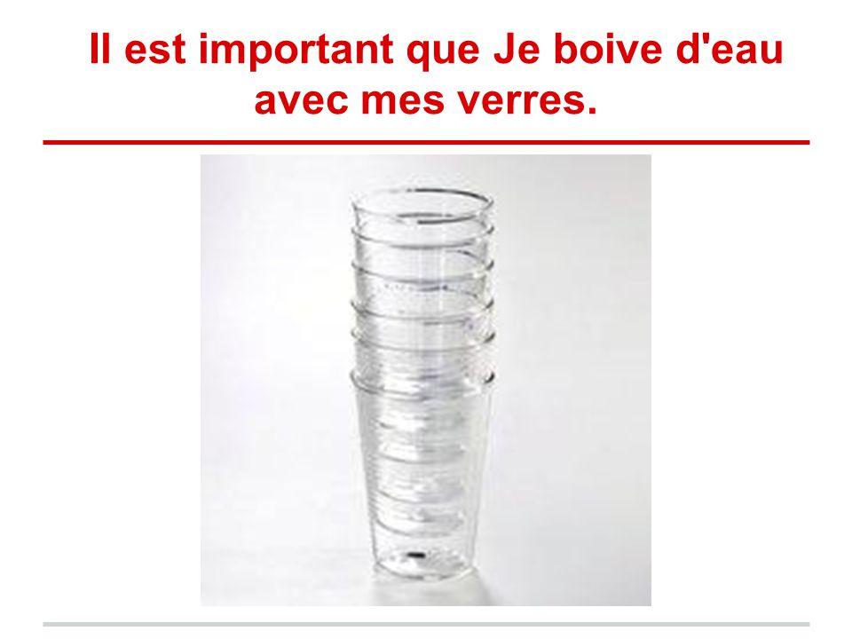 Il est important que Je boive d'eau avec mes verres.