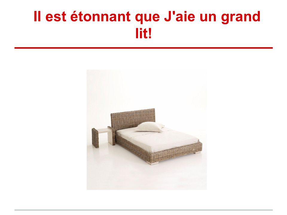 Il est étonnant que J'aie un grand lit!
