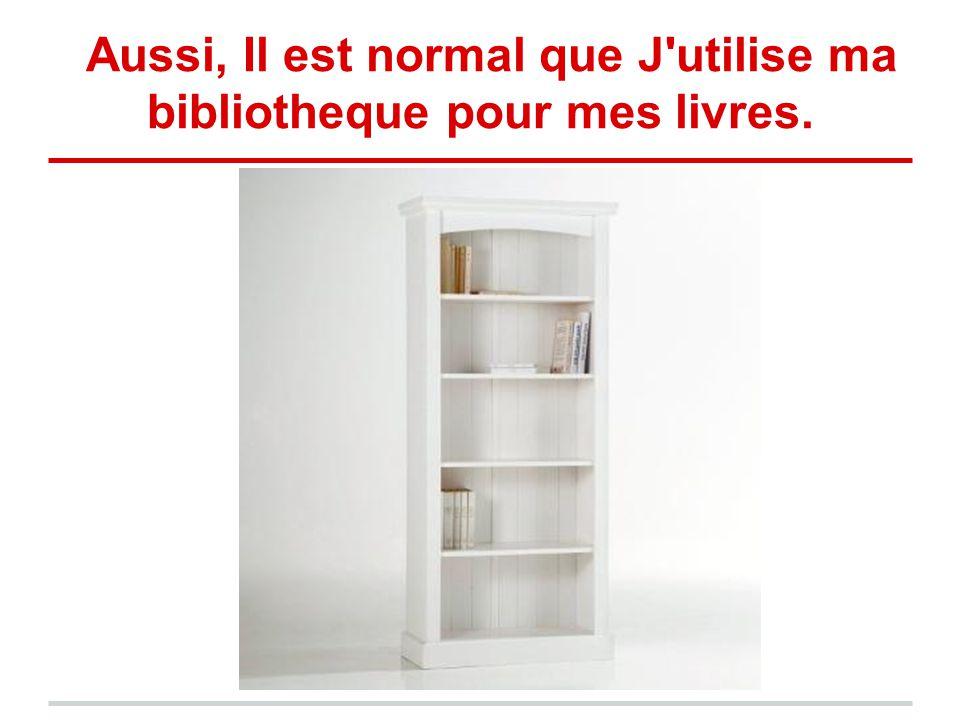 Aussi, Il est normal que J'utilise ma bibliotheque pour mes livres.