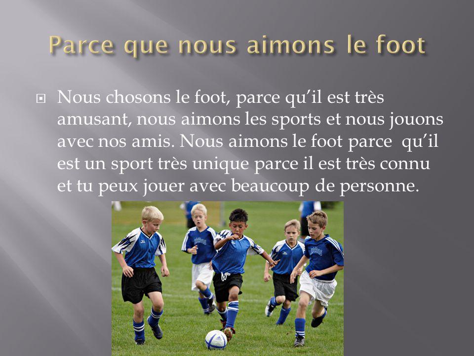 Nous chosons le foot, parce quil est très amusant, nous aimons les sports et nous jouons avec nos amis.