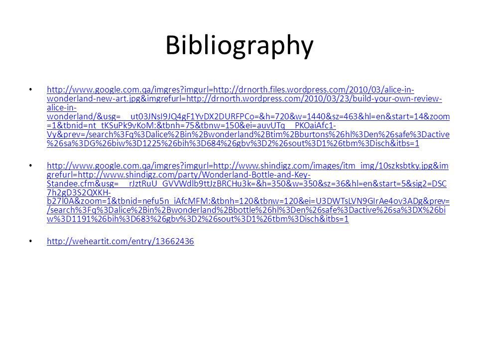 Bibliography http://www.google.com.qa/imgres?imgurl=http://trendland.net/wp-content/uploads/2009/07/alice-in- wonderland-tim-burton.jpg&imgrefurl=http://trendland.net/alice-in-wonderland-by-tim-burton- trailer/&usg=__zC_Rpuag4eQsEhnbWDnMDjaHF5M=&h=477&w=300&sz=102&hl=en&start=9&sig2=nwN w0vEneciMJ3B8VD4bkg&zoom=1&tbnid=9IZOfGA9A5jYXM:&tbnh=129&tbnw=81&ei=SnTWTv3eD8nZrQe F18CRDg&prev=/search%3Fq%3Dalice%2Bin%2Bwonderland%2Btim%2Bburton%26um%3D1%26hl%3Den %26safe%3Dactive%26sa%3DN%26biw%3D1191%26bih%3D683%26sout%3D1%26tbm%3Disch&um=1&it bs=1 http://www.google.com.qa/imgres?imgurl=http://trendland.net/wp-content/uploads/2009/07/alice-in- wonderland-tim-burton.jpg&imgrefurl=http://trendland.net/alice-in-wonderland-by-tim-burton- trailer/&usg=__zC_Rpuag4eQsEhnbWDnMDjaHF5M=&h=477&w=300&sz=102&hl=en&start=9&sig2=nwN w0vEneciMJ3B8VD4bkg&zoom=1&tbnid=9IZOfGA9A5jYXM:&tbnh=129&tbnw=81&ei=SnTWTv3eD8nZrQe F18CRDg&prev=/search%3Fq%3Dalice%2Bin%2Bwonderland%2Btim%2Bburton%26um%3D1%26hl%3Den %26safe%3Dactive%26sa%3DN%26biw%3D1191%26bih%3D683%26sout%3D1%26tbm%3Disch&um=1&it bs=1 http://www.google.com.qa/imgres?imgurl=http://optymyst.files.wordpress.com/2011/03/jabberwock.jpg &imgrefurl=http://optymyst.wordpress.com/category/reflection/page/3/&usg=__oM7iy6sk10XQTQ_aIrXC DMSLTTo=&h=2029&w=1351&sz=620&hl=en&start=12&sig2=hPJhvcU3AZwQ_Bt98lrPIA&zoom=1&tbnid=i GWySJAYQkPpdM:&tbnh=150&tbnw=100&ei=s3HWTsH7OIaJrAfvnK2- Dg&prev=/search%3Fq%3Dalice%2Bkilling%2Bthe%2Bjabberwocky%26hl%3Den%26safe%3Dactive%26bi w%3D1191%26bih%3D683%26gbv%3D2%26sout%3D1%26tbm%3Disch&itbs=1 http://www.google.com.qa/imgres?imgurl=http://optymyst.files.wordpress.com/2011/03/jabberwock.jpg &imgrefurl=http://optymyst.wordpress.com/category/reflection/page/3/&usg=__oM7iy6sk10XQTQ_aIrXC DMSLTTo=&h=2029&w=1351&sz=620&hl=en&start=12&sig2=hPJhvcU3AZwQ_Bt98lrPIA&zoom=1&tbnid=i GWySJAYQkPpdM:&tbnh=150&tbnw=100&ei=s3HWTsH7OIaJrAfvnK2- Dg&prev=/search%3Fq%3Dalice%2Bkilling%2Bthe%2Bjabberwocky%26hl%3Den%26safe%3Dactive%26bi w%3