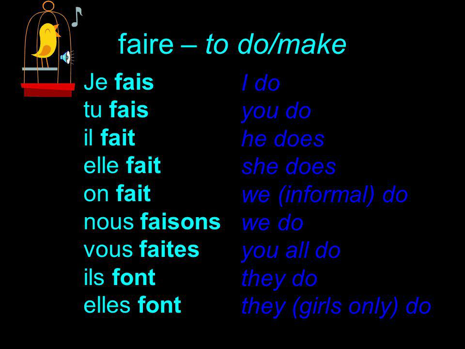 faire – to do/make Je fais tu fais il fait elle fait on fait nous faisons vous faites ils font elles font I do you do he does she does we (informal) do we do you all do they do they (girls only) do