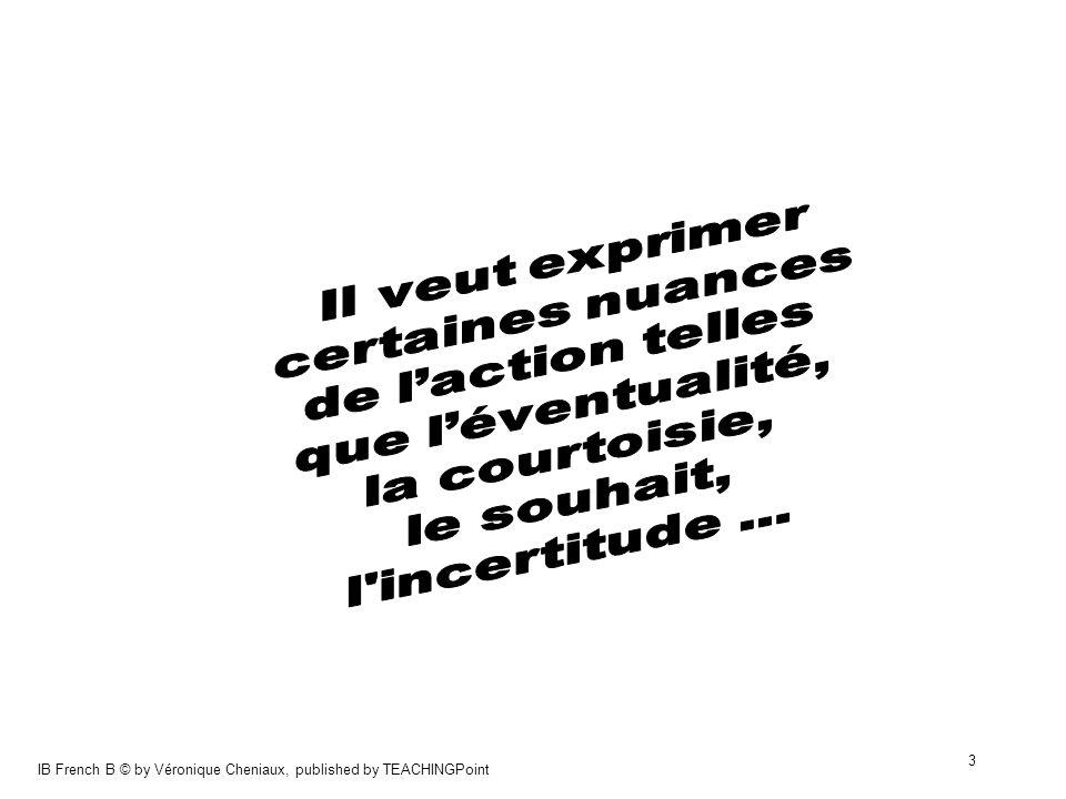 IB French B © by Véronique Cheniaux, published by TEACHINGPoint 14 avoir jaurais aller jirais faire je ferais devoirje devrais