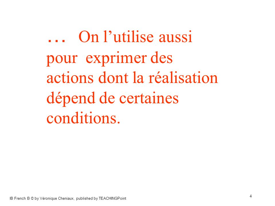 IB French B © by Véronique Cheniaux, published by TEACHINGPoint 5 Comment forme-t-on le conditionnel présent?