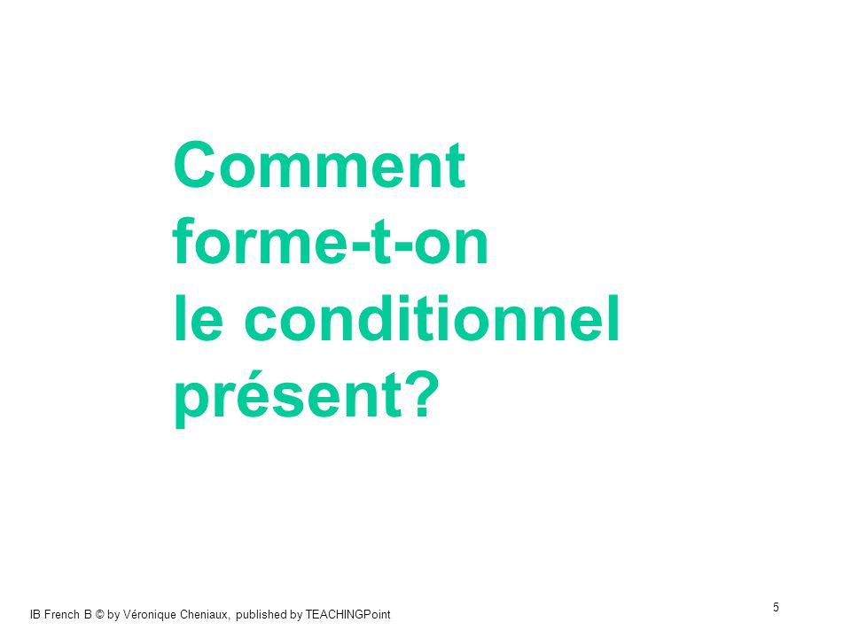 IB French B © by Véronique Cheniaux, published by TEACHINGPoint 5 Comment forme-t-on le conditionnel présent?