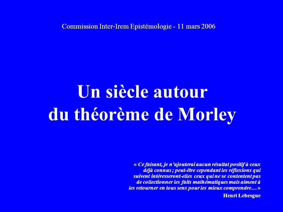 Un siècle autour du théorème de Morley Commission Inter-Irem Epistémologie - 11 mars 2006 « Ce faisant, je najouterai aucun résultat positif à ceux déjà connus ; peut-être cependant les réflexions qui suivent intéresseront-elles ceux qui ne se contentent pas de collectionner les faits mathématiques mais aiment à les retourner en tous sens pour les mieux comprendre… » Henri Lebesgue
