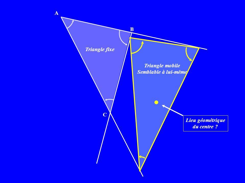 A B C Triangle fixe Triangle mobile Semblable à lui-même Lieu géométrique du centre ?