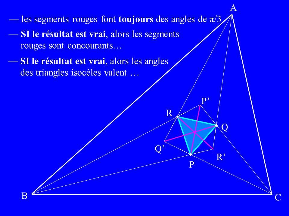 P Q R P Q R A B C les segments rouges font toujours des angles de π/3 SI le résultat est vrai, alors les segments rouges sont concourants… SI le résul