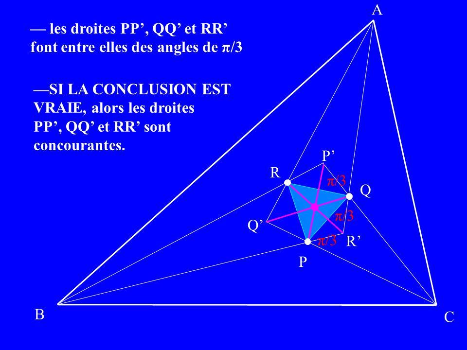 A B C P Q R P Q R π/3 les droites PP, QQ et RR font entre elles des angles de π/3 SI LA CONCLUSION EST VRAIE, alors les droites PP, QQ et RR sont conc