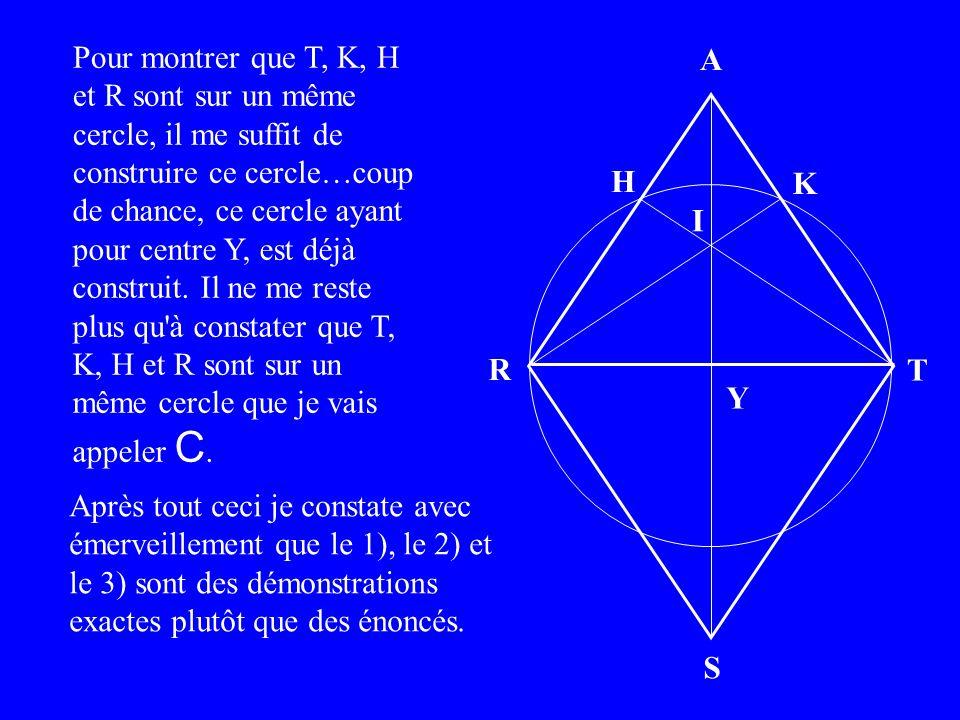 A H S R T I K Pour montrer que T, K, H et R sont sur un même cercle, il me suffit de construire ce cercle… Après tout ceci je constate avec émerveillement que le 1), le 2) et le 3) sont des démonstrations exactes plutôt que des énoncés.