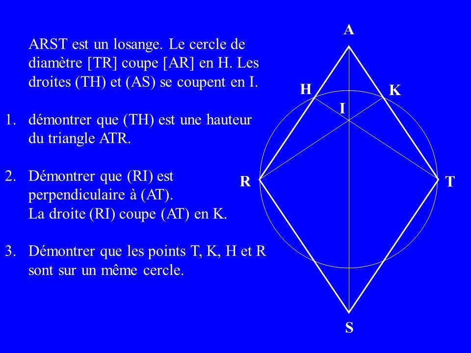 A H S R T I K ARST est un losange. Le cercle de diamètre [TR] coupe [AR] en H.
