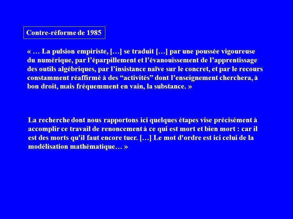 Contre-réforme de 1985 « … La pulsion empiriste, […] se traduit […] par une poussée vigoureuse du numérique, par léparpillement et lévanouissement de lapprentissage des outils algébriques, par linsistance naïve sur le concret, et par le recours constamment réaffirmé à des activités dont lenseignement cherchera, à bon droit, mais fréquemment en vain, la substance.