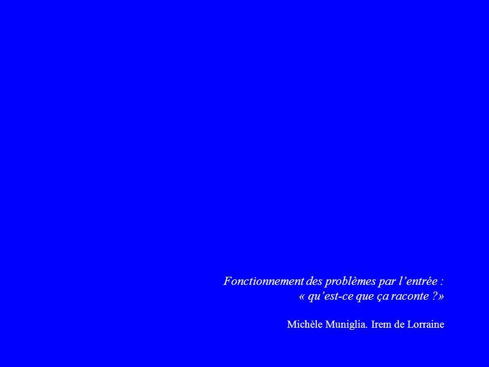 Fonctionnement des problèmes par lentrée : « quest-ce que ça raconte ?» Michèle Muniglia. Irem de Lorraine