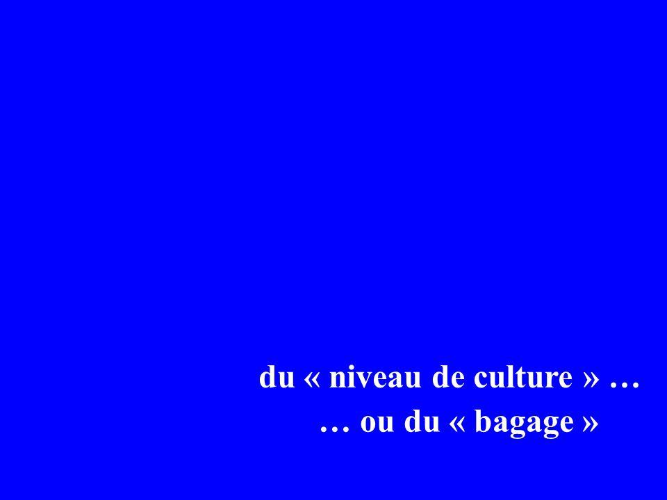 du « niveau de culture » … … ou du « bagage »