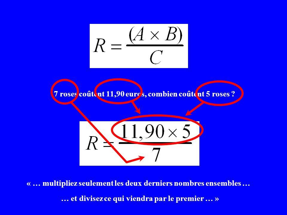 7 roses coûtent 11,90 euros, combien coûtent 5 roses ? « … multipliez seulement les deux derniers nombres ensembles … … et divisez ce qui viendra par
