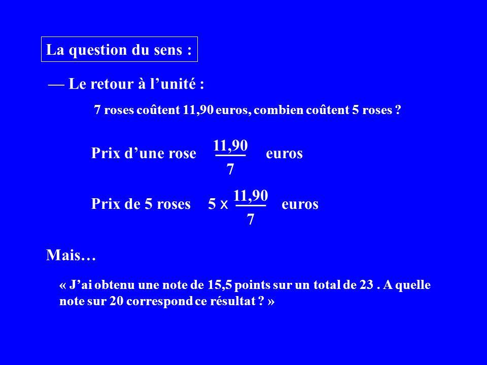 La question du sens : 7 roses coûtent 11,90 euros, combien coûtent 5 roses ? Le retour à lunité : Prix dune rose euros 7 11,90 Prix de 5 roses 5 x eur