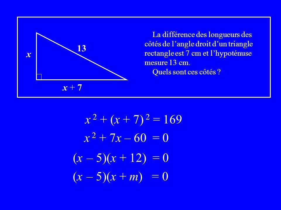 x x + 7 13 La différence des longueurs des côtés de langle droit dun triangle rectangle est 7 cm et lhypoténuse mesure 13 cm. Quels sont ces côtés ? x