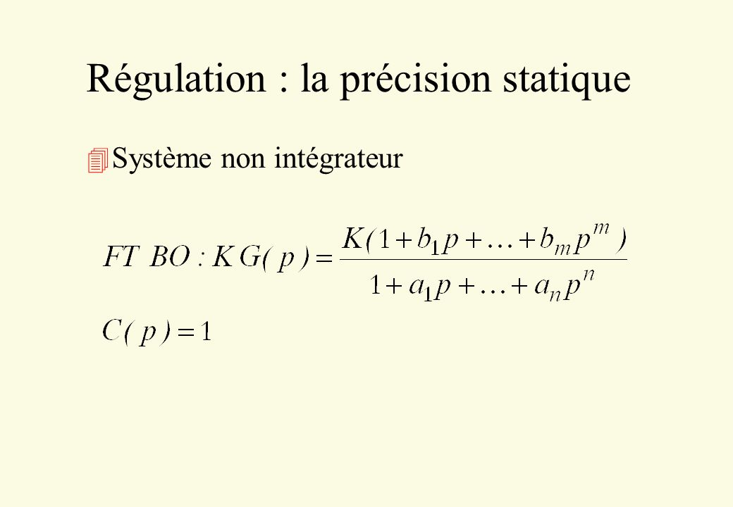 Régulation : la précision statique 4 Cas 2 : système intégrateur ou système non intégrateur avec correcteur intégrateur Il faut une intégration en chaîne directe pour que le système soit précis !.