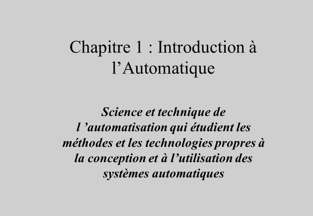 Chapitre 1 : Introduction à lAutomatique Science et technique de l automatisation qui étudient les méthodes et les technologies propres à la conception et à lutilisation des systèmes automatiques