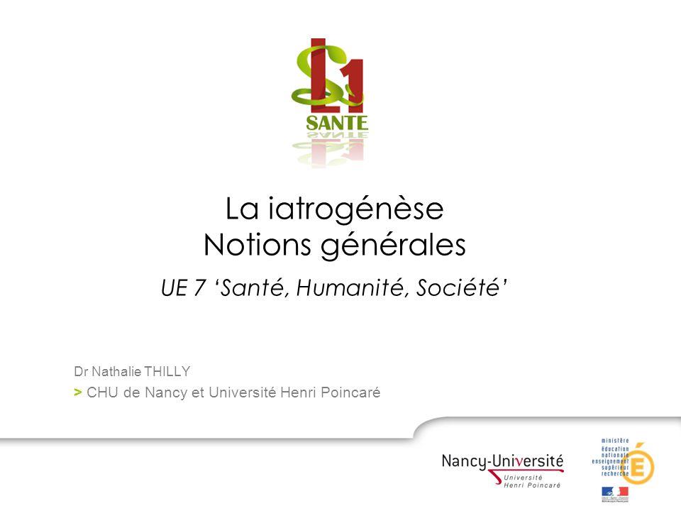 La iatrogénèse Notions générales UE 7 Santé, Humanité, Société Dr Nathalie THILLY > CHU de Nancy et Université Henri Poincaré