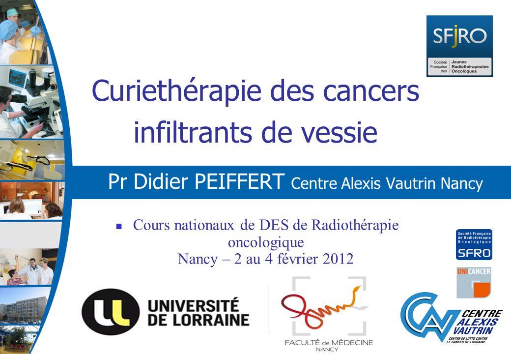 Curiethérapie des cancers infiltrants de vessie Pr Didier PEIFFERT Centre Alexis Vautrin Nancy Cours nationaux de DES de Radiothérapie oncologique Nan