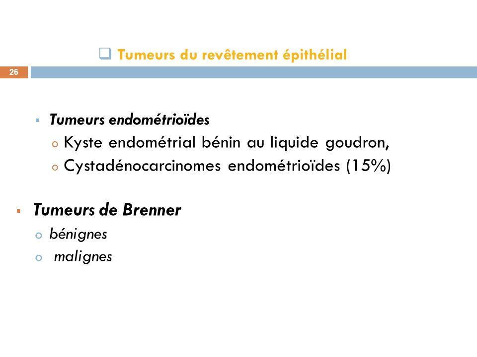 Tumeurs du revêtement épithélial 26 Tumeurs endométrioïdes o Kyste endométrial bénin au liquide goudron, o Cystadénocarcinomes endométrioïdes (15%) Tu