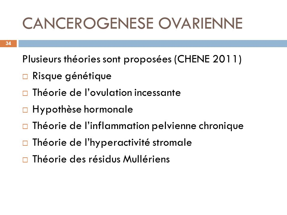 CANCEROGENESE OVARIENNE Plusieurs théories sont proposées (CHENE 2011) Risque génétique Théorie de lovulation incessante Hypothèse hormonale Théorie d