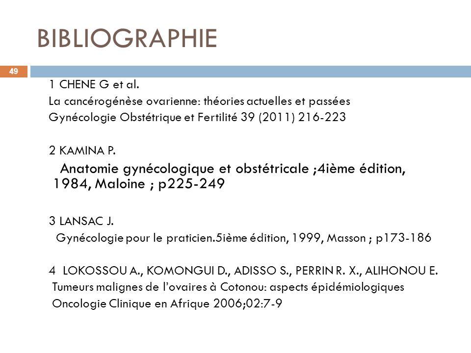BIBLIOGRAPHIE 49 1 CHENE G et al. La cancérogénèse ovarienne: théories actuelles et passées Gynécologie Obstétrique et Fertilité 39 (2011) 216-223 2 K