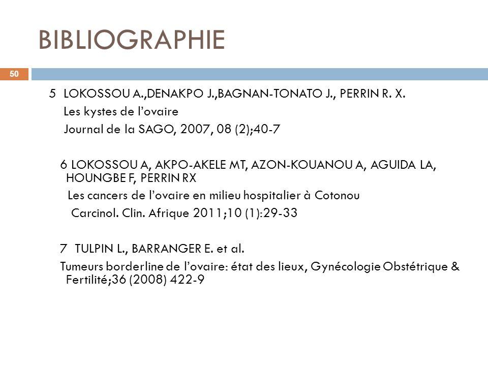 BIBLIOGRAPHIE 5 LOKOSSOU A.,DENAKPO J.,BAGNAN-TONATO J., PERRIN R. X. Les kystes de lovaire Journal de la SAGO, 2007, 08 (2);40-7 6 LOKOSSOU A, AKPO-A