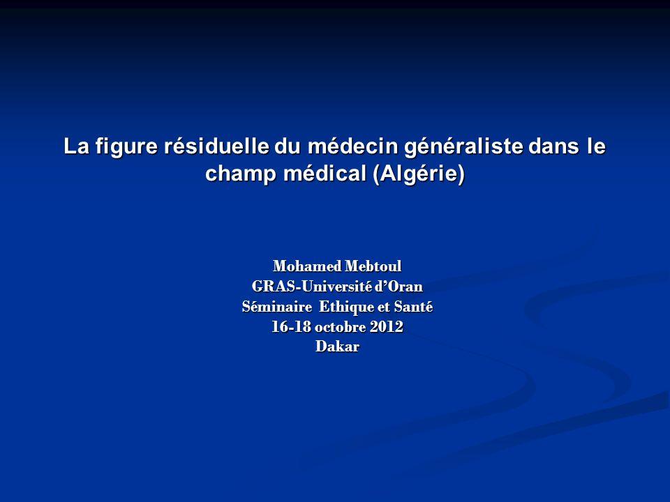 La figure résiduelle du médecin généraliste dans le champ médical (Algérie) Mohamed Mebtoul GRAS-Université dOran Séminaire Ethique et Santé 16-18 oct