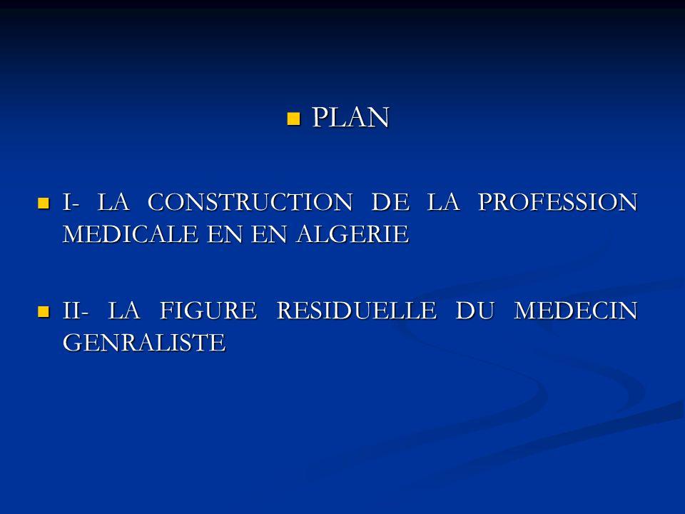 PLAN PLAN I- LA CONSTRUCTION DE LA PROFESSION MEDICALE EN EN ALGERIE I- LA CONSTRUCTION DE LA PROFESSION MEDICALE EN EN ALGERIE II- LA FIGURE RESIDUEL