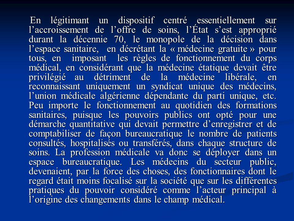 En légitimant un dispositif centré essentiellement sur laccroissement de loffre de soins, lÉtat sest approprié durant la décennie 70, le monopole de l