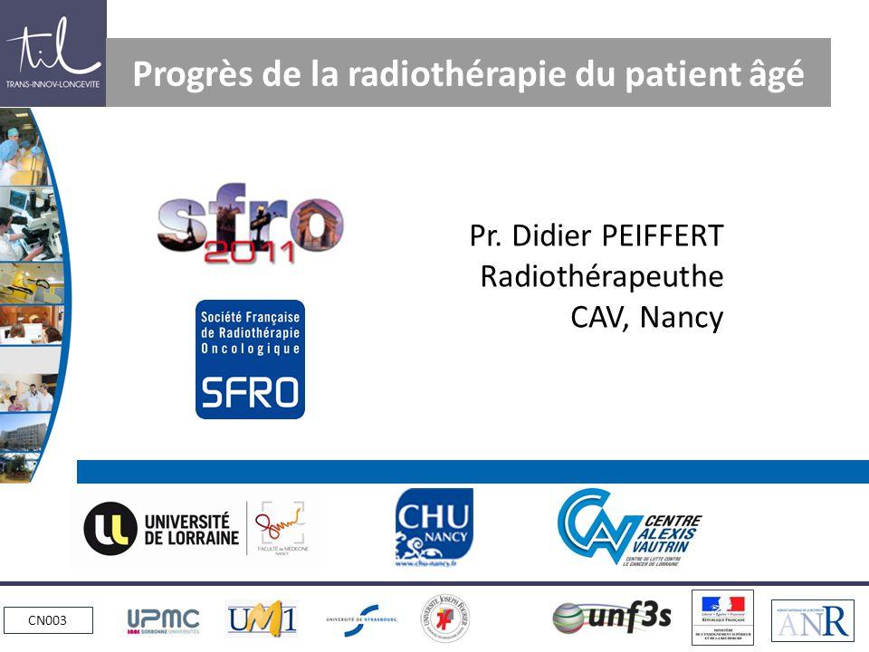 CN003 Progrès de la radiothérapie du patient âgé Pr. Didier PEIFFERT Radiothérapeuthe CAV, Nancy