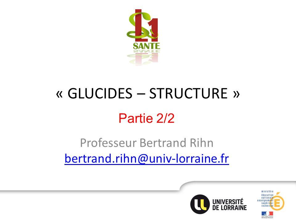 « GLUCIDES – STRUCTURE » Professeur Bertrand Rihn bertrand.rihn@univ-lorraine.fr bertrand.rihn@univ-lorraine.fr Partie 2/2