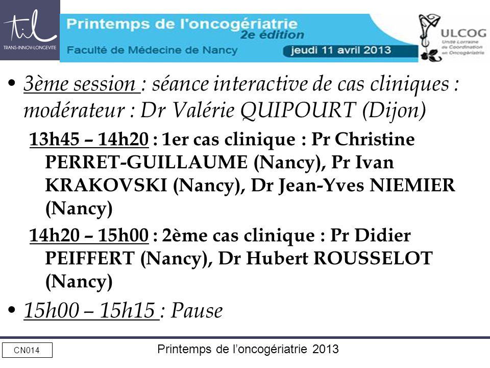 CN014 Printemps de loncogériatrie 2013 3ème session : séance interactive de cas cliniques : modérateur : Dr Valérie QUIPOURT (Dijon) 13h45 – 14h20 : 1er cas clinique : Pr Christine PERRET-GUILLAUME (Nancy), Pr Ivan KRAKOVSKI (Nancy), Dr Jean-Yves NIEMIER (Nancy) 14h20 – 15h00 : 2ème cas clinique : Pr Didier PEIFFERT (Nancy), Dr Hubert ROUSSELOT (Nancy) 15h00 – 15h15 : Pause