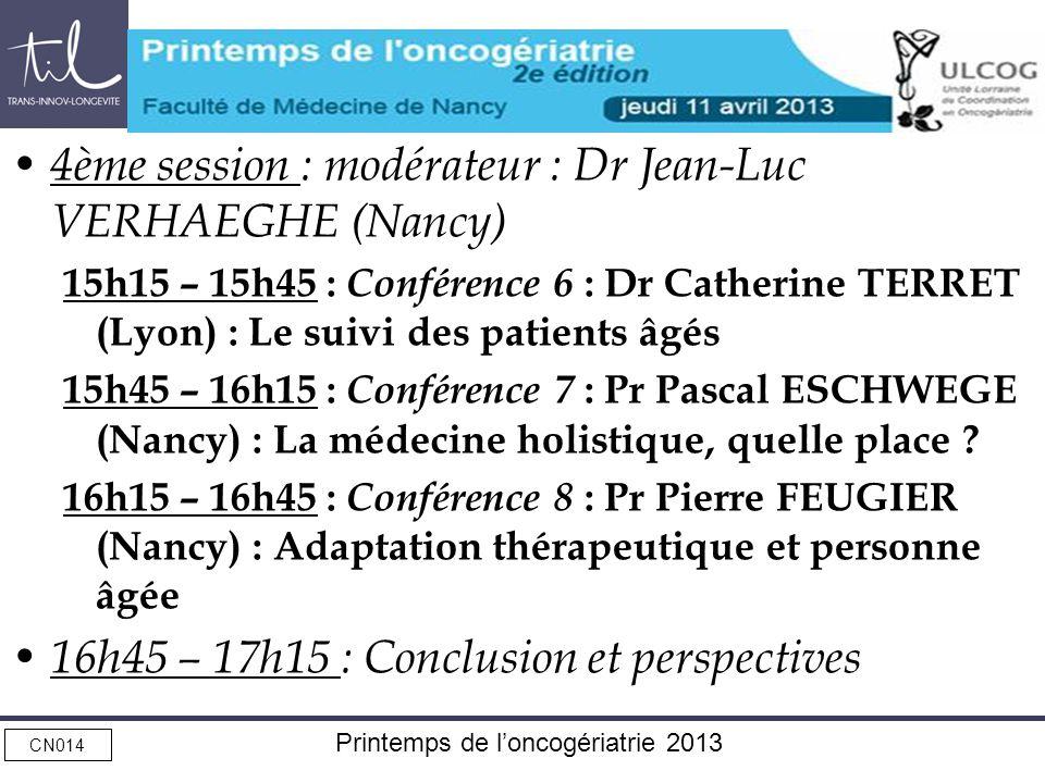 CN014 Printemps de loncogériatrie 2013 4ème session : modérateur : Dr Jean-Luc VERHAEGHE (Nancy) 15h15 – 15h45 : Conférence 6 : Dr Catherine TERRET (Lyon) : Le suivi des patients âgés 15h45 – 16h15 : Conférence 7 : Pr Pascal ESCHWEGE (Nancy) : La médecine holistique, quelle place .