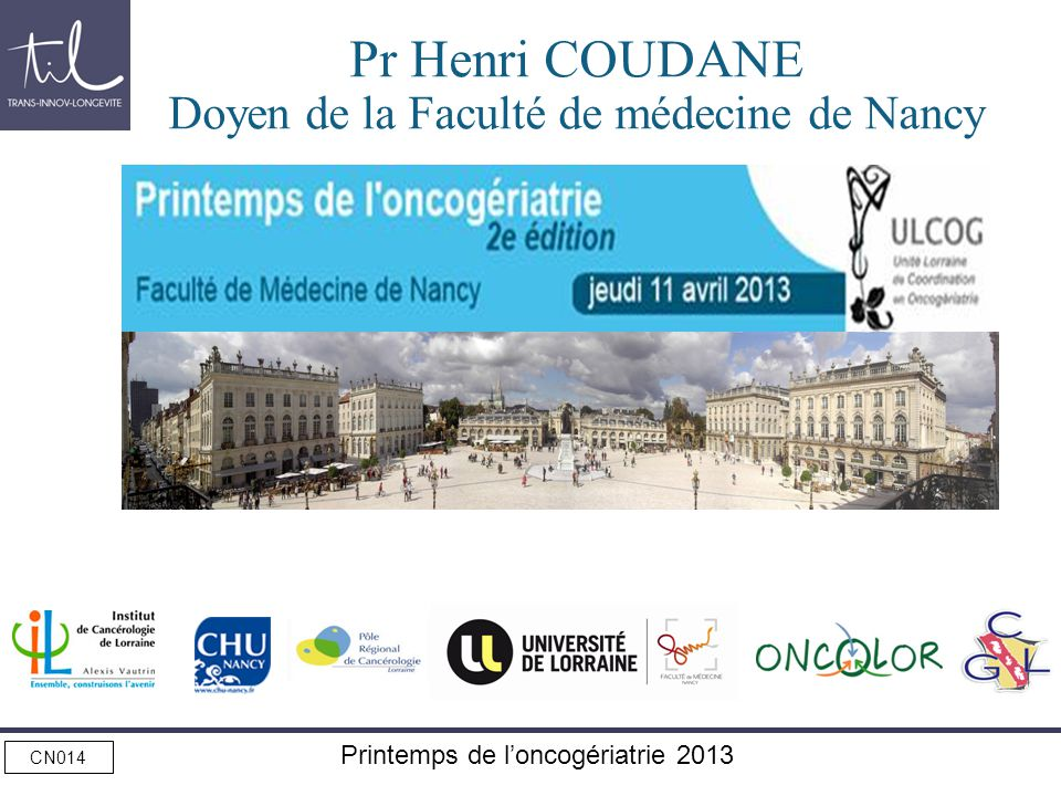 CN014 Printemps de loncogériatrie 2013 Pr Henri COUDANE Doyen de la Faculté de médecine de Nancy