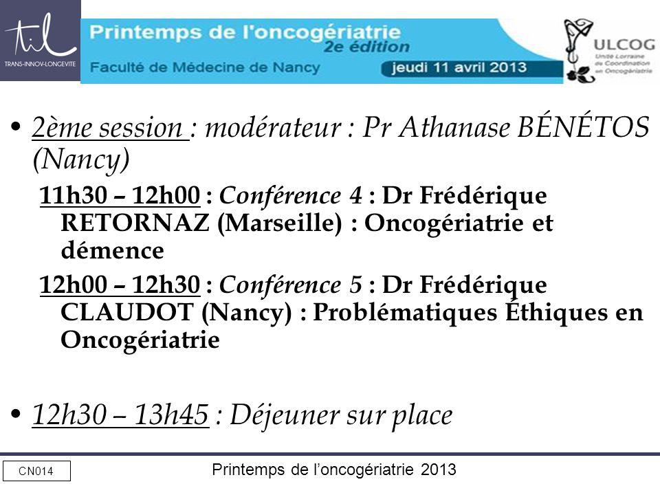 CN014 Printemps de loncogériatrie 2013 2ème session : modérateur : Pr Athanase BÉNÉTOS (Nancy) 11h30 – 12h00 : Conférence 4 : Dr Frédérique RETORNAZ (Marseille) : Oncogériatrie et démence 12h00 – 12h30 : Conférence 5 : Dr Frédérique CLAUDOT (Nancy) : Problématiques Éthiques en Oncogériatrie 12h30 – 13h45 : Déjeuner sur place