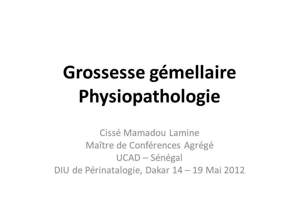 Grossesse gémellaire Physiopathologie Cissé Mamadou Lamine Maître de Conférences Agrégé UCAD – Sénégal DIU de Périnatalogie, Dakar 14 – 19 Mai 2012