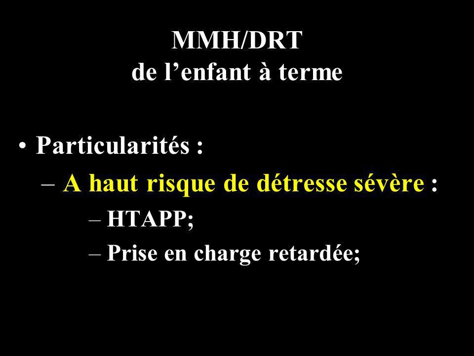 MMH/DRT de lenfant à terme Particularités : – A haut risque de détresse sévère : – HTAPP; – Prise en charge retardée;