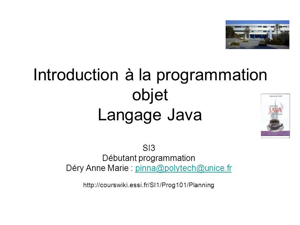 Introduction à la programmation objet Langage Java SI3 Débutant programmation Déry Anne Marie : pinna@polytech@unice.frpinna@polytech@unice.fr http://