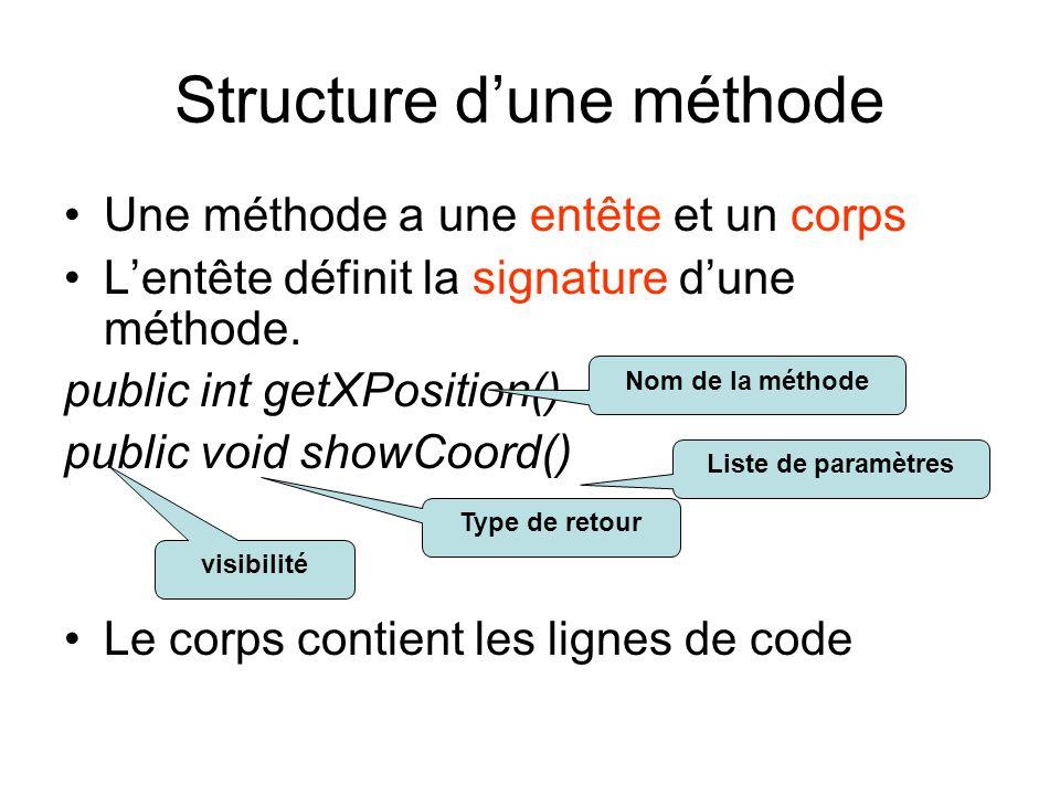 Structure dune méthode Une méthode a une entête et un corps Lentête définit la signature dune méthode. public int getXPosition() public void showCoord