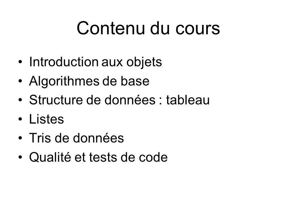 Contenu du cours Introduction aux objets Algorithmes de base Structure de données : tableau Listes Tris de données Qualité et tests de code