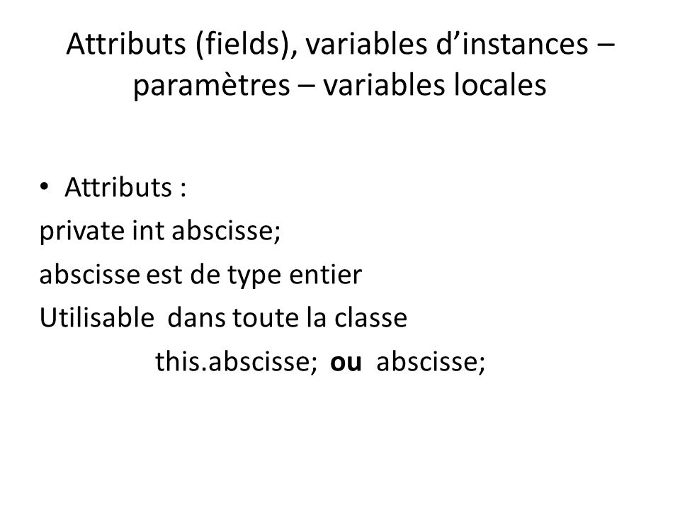 Attributs (fields), variables dinstances – paramètres – variables locales Déclaration : public int setX(int p) {…….} p est le paramètre formel p est de type entier et est visible dans le corps de la méthode Appel : Point pt = new Point(12,34); pt.setX(25); pt.setX(25.5); 25 est le paramètre effectif