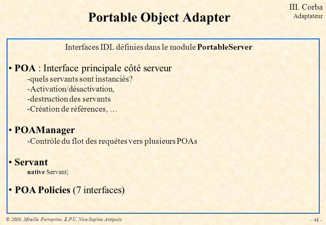 © 2008, Mireille Fornarino, E.P.U. Nice-Sophia Antipolis - 48 - Portable Object Adapter Interfaces IDL définies dans le module PortableServer POA : In