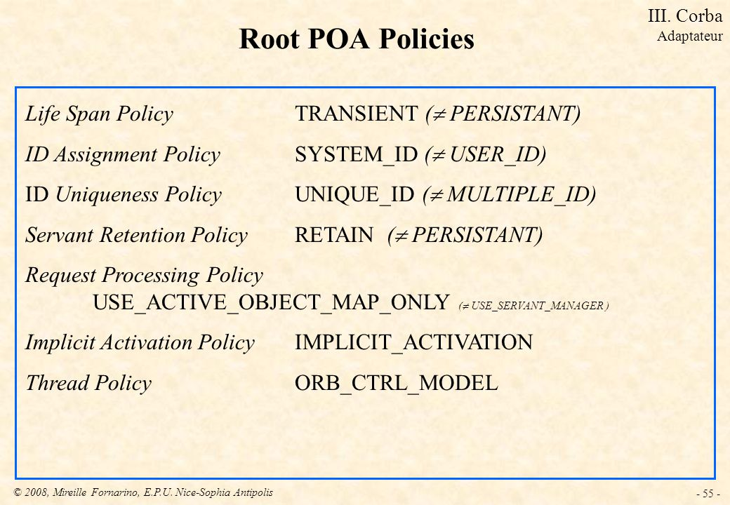 © 2008, Mireille Fornarino, E.P.U. Nice-Sophia Antipolis - 55 - Root POA Policies Life Span Policy TRANSIENT ( PERSISTANT) ID Assignment Policy SYSTEM
