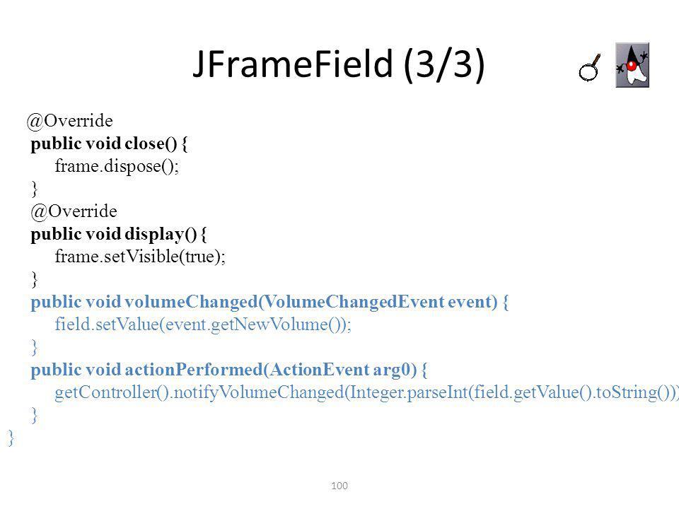 JFrameField (3/3) 100 @Override public void close() { frame.dispose(); } @Override public void display() { frame.setVisible(true); } public void volum