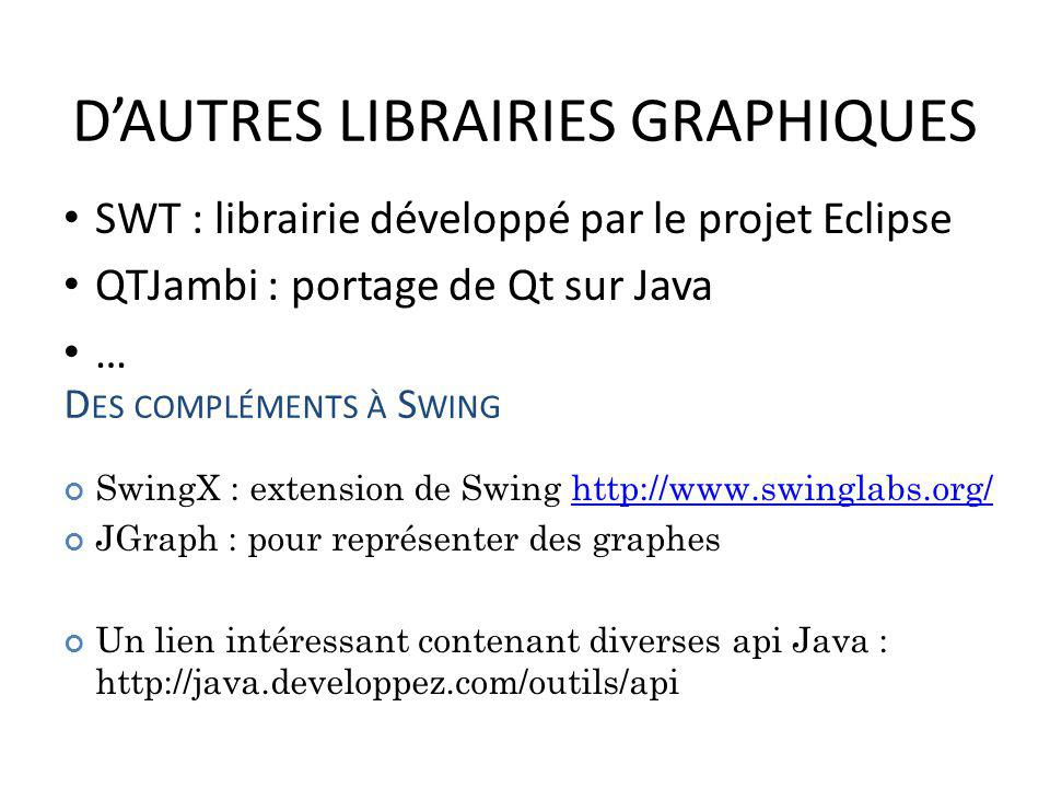 DAUTRES LIBRAIRIES GRAPHIQUES SWT : librairie développé par le projet Eclipse QTJambi : portage de Qt sur Java … 104 D ES COMPLÉMENTS À S WING SwingX